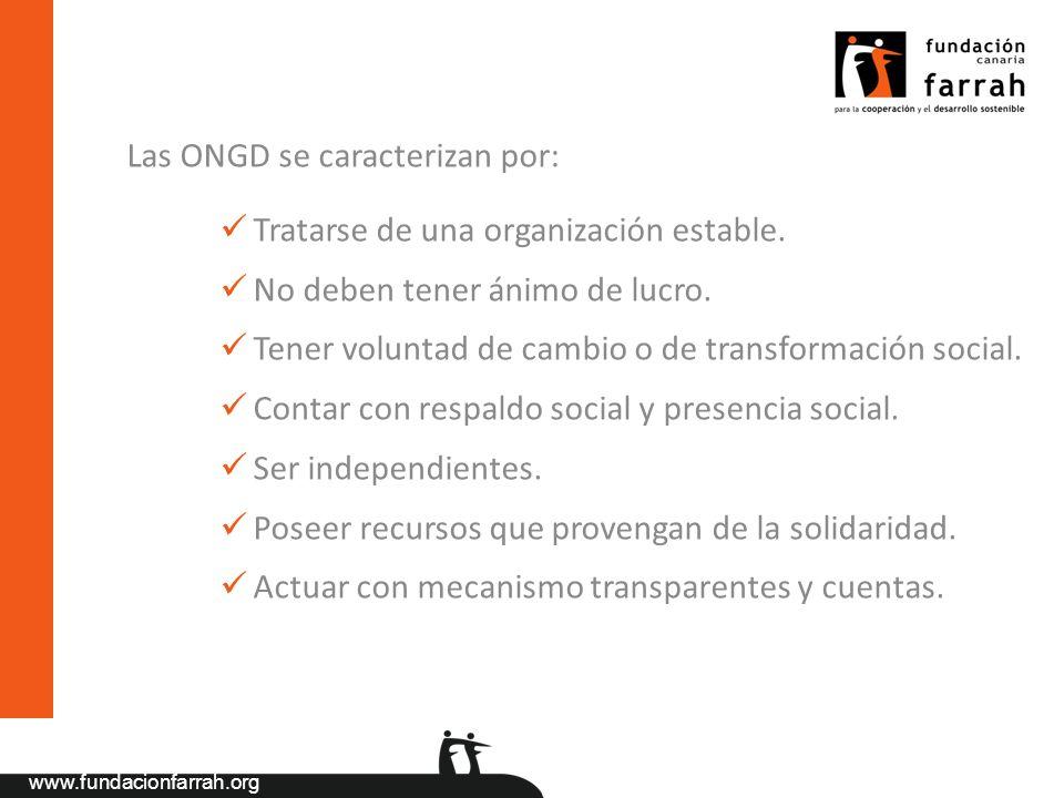 www.fundacionfarrah.org Las ONGD se caracterizan por: Tratarse de una organización estable. No deben tener ánimo de lucro. Tener voluntad de cambio o