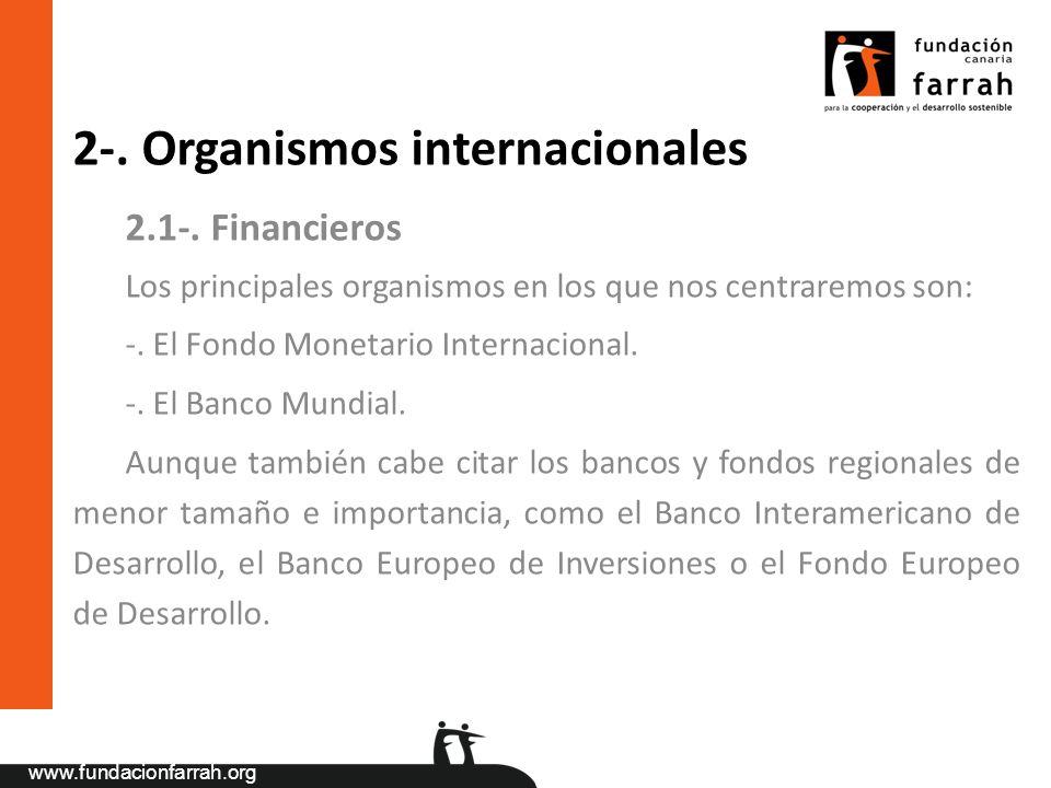 www.fundacionfarrah.org 2-. Organismos internacionales 2.1-. Financieros Los principales organismos en los que nos centraremos son: -. El Fondo Moneta