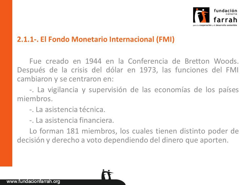 www.fundacionfarrah.org 2.1.1-. El Fondo Monetario Internacional (FMI) Fue creado en 1944 en la Conferencia de Bretton Woods. Después de la crisis del