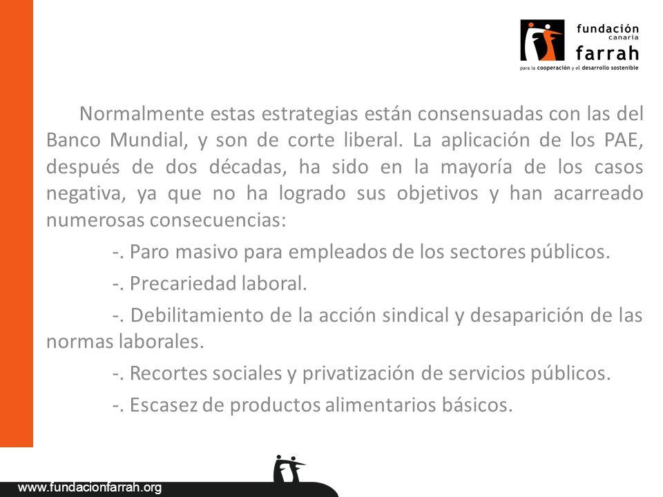 www.fundacionfarrah.org Normalmente estas estrategias están consensuadas con las del Banco Mundial, y son de corte liberal. La aplicación de los PAE,