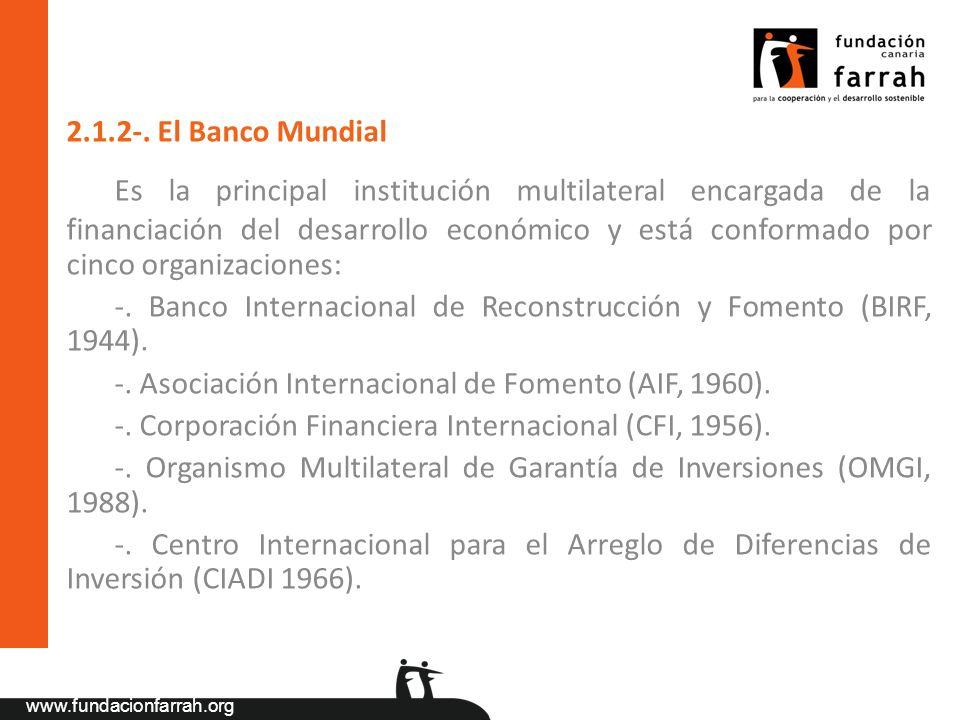 www.fundacionfarrah.org 2.1.2-. El Banco Mundial Es la principal institución multilateral encargada de la financiación del desarrollo económico y está