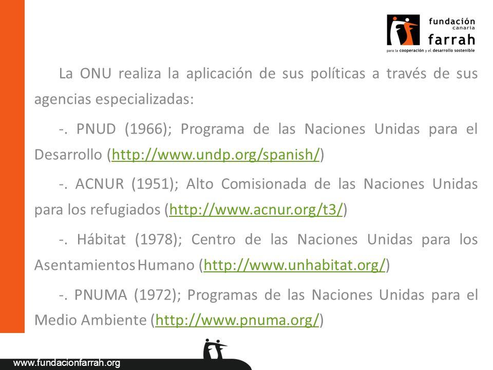 www.fundacionfarrah.org La ONU realiza la aplicación de sus políticas a través de sus agencias especializadas: -. PNUD (1966); Programa de las Nacione