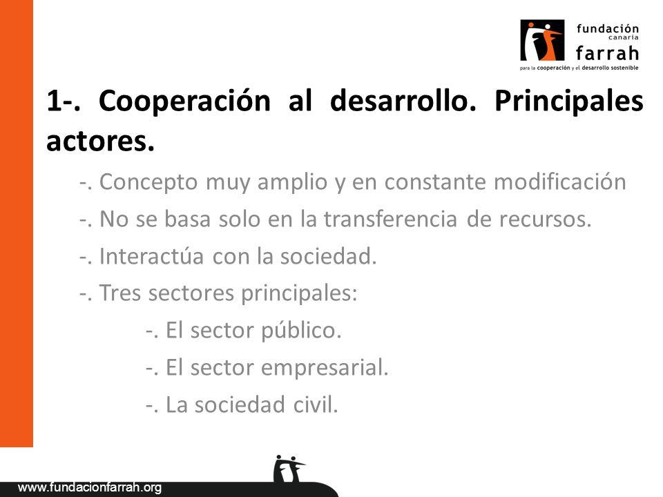 www.fundacionfarrah.org 1-. Cooperación al desarrollo. Principales actores. -. Concepto muy amplio y en constante modificación -. No se basa solo en l