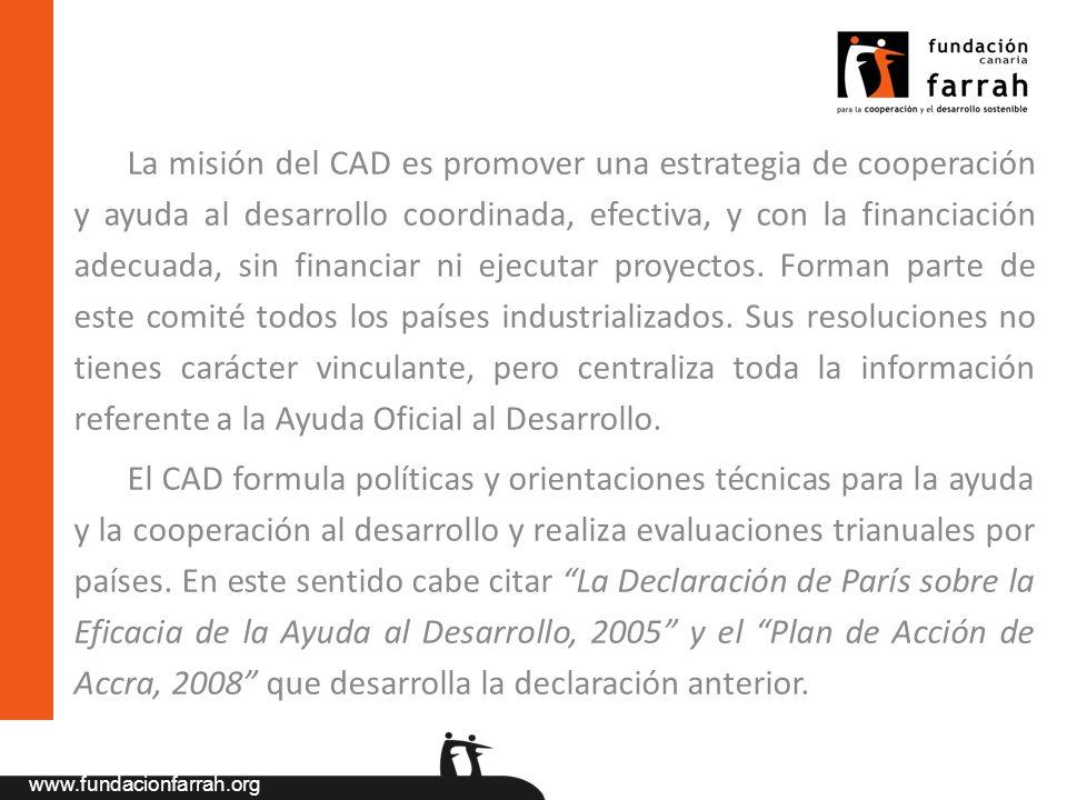www.fundacionfarrah.org La misión del CAD es promover una estrategia de cooperación y ayuda al desarrollo coordinada, efectiva, y con la financiación