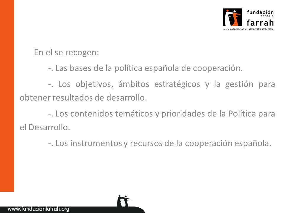 www.fundacionfarrah.org En el se recogen: -. Las bases de la política española de cooperación. -. Los objetivos, ámbitos estratégicos y la gestión par