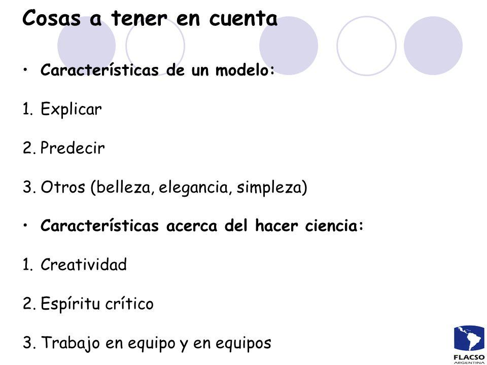 Cosas a tener en cuenta Características de un modelo: 1.Explicar 2.Predecir 3.Otros (belleza, elegancia, simpleza) Características acerca del hacer ci