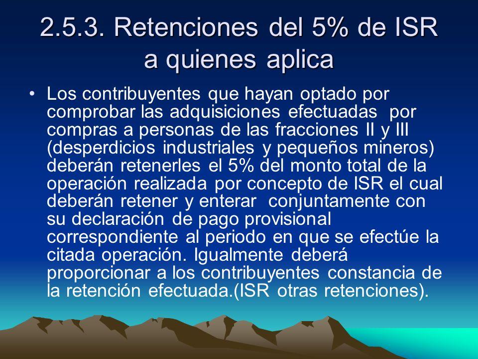 2.5.3. Retenciones del 5% de ISR a quienes aplica Los contribuyentes que hayan optado por comprobar las adquisiciones efectuadas por compras a persona