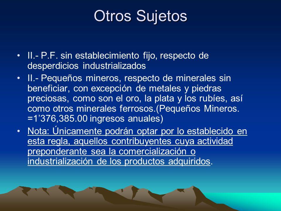 Otros Sujetos II.- P.F. sin establecimiento fijo, respecto de desperdicios industrializados II.- Pequeños mineros, respecto de minerales sin beneficia