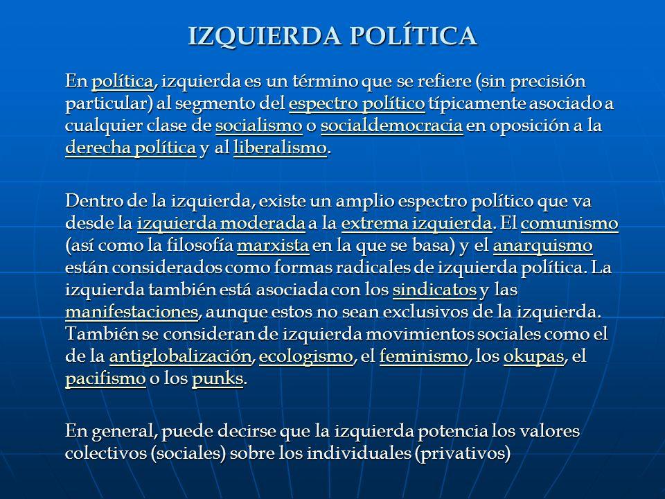 IZQUIERDA POLÍTICA En política, izquierda es un término que se refiere (sin precisión particular) al segmento del espectro político típicamente asocia