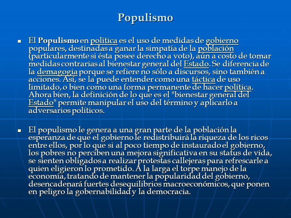 Populismo El Populismo en política es el uso de medidas de gobierno populares, destinadas a ganar la simpatía de la población (particularmente si ésta