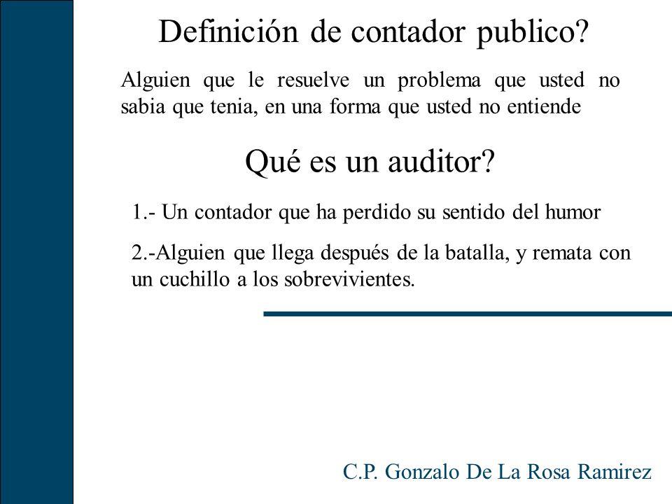 Qué es un auditor? C.P. Gonzalo De La Rosa Ramirez 1.- Un contador que ha perdido su sentido del humor 2.-Alguien que llega después de la batalla, y r