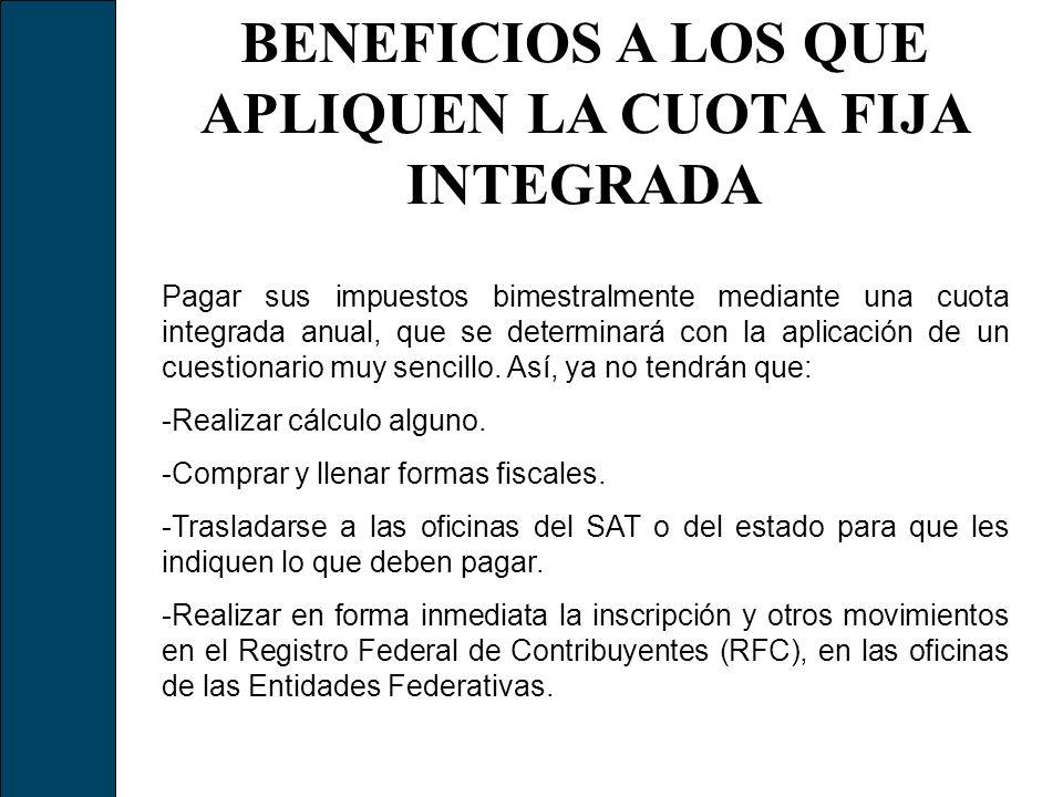 BENEFICIOS A LOS QUE APLIQUEN LA CUOTA FIJA INTEGRADA Pagar sus impuestos bimestralmente mediante una cuota integrada anual, que se determinará con la