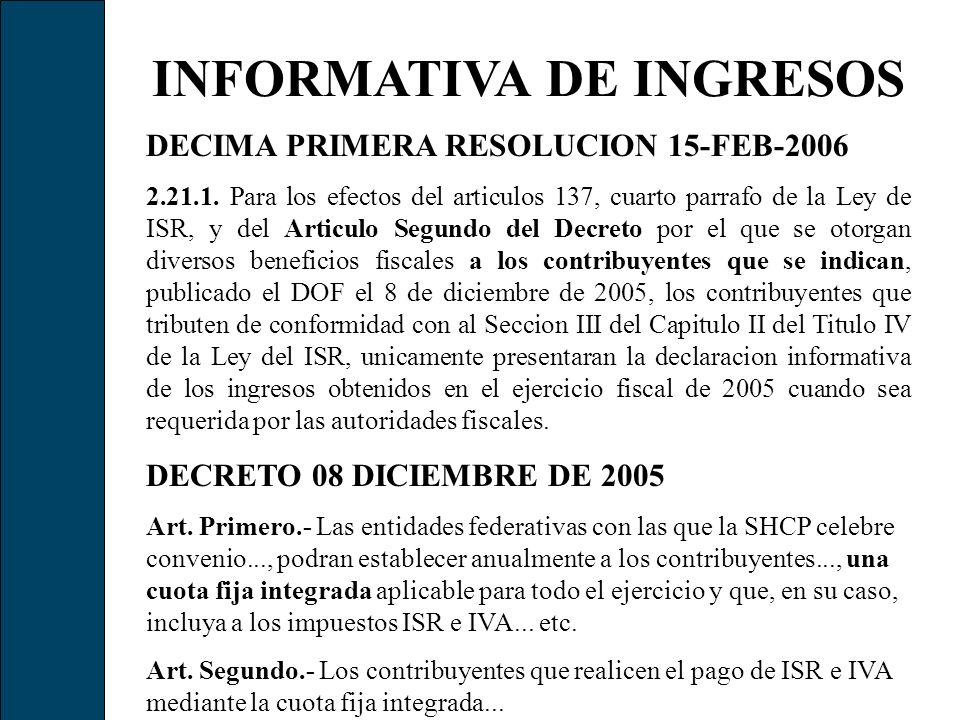 INFORMATIVA DE INGRESOS DECIMA PRIMERA RESOLUCION 15-FEB-2006 2.21.1. Para los efectos del articulos 137, cuarto parrafo de la Ley de ISR, y del Artic