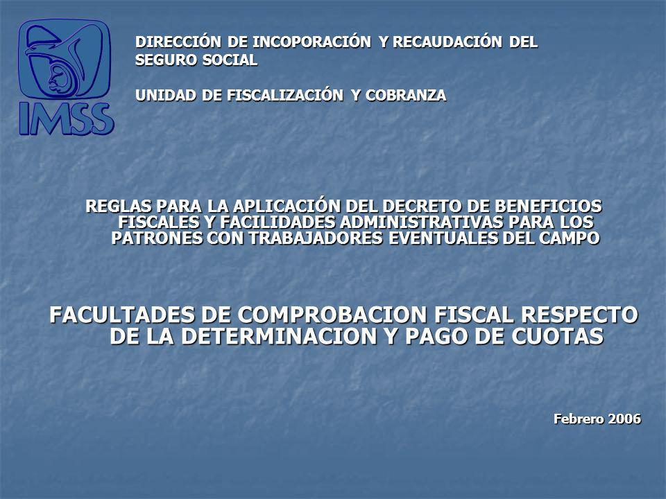 REGLAS PARA LA APLICACIÓN DEL DECRETO DE BENEFICIOS FISCALES Y FACILIDADES ADMINISTRATIVAS PARA LOS PATRONES CON TRABAJADORES EVENTUALES DEL CAMPO FACULTADES DE COMPROBACION FISCAL RESPECTO DE LA DETERMINACION Y PAGO DE CUOTAS Febrero 2006 DIRECCIÓN DE INCOPORACIÓN Y RECAUDACIÓN DEL SEGURO SOCIAL UNIDAD DE FISCALIZACIÓN Y COBRANZA