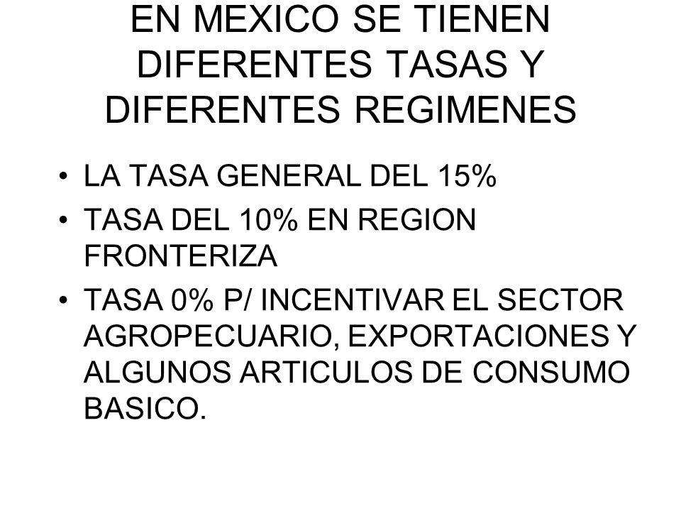 EN MEXICO SE TIENEN DIFERENTES TASAS Y DIFERENTES REGIMENES LA TASA GENERAL DEL 15% TASA DEL 10% EN REGION FRONTERIZA TASA 0% P/ INCENTIVAR EL SECTOR
