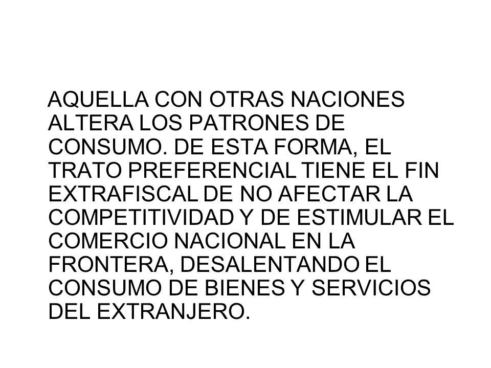 AQUELLA CON OTRAS NACIONES ALTERA LOS PATRONES DE CONSUMO. DE ESTA FORMA, EL TRATO PREFERENCIAL TIENE EL FIN EXTRAFISCAL DE NO AFECTAR LA COMPETITIVID