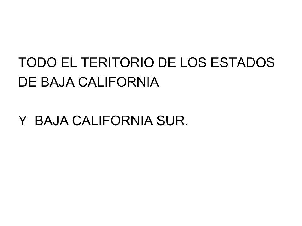 TODO EL TERITORIO DE LOS ESTADOS DE BAJA CALIFORNIA Y BAJA CALIFORNIA SUR.