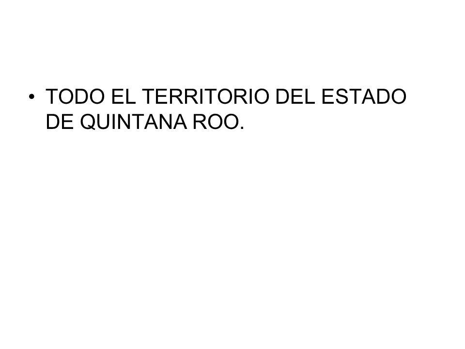 TODO EL TERRITORIO DEL ESTADO DE QUINTANA ROO.