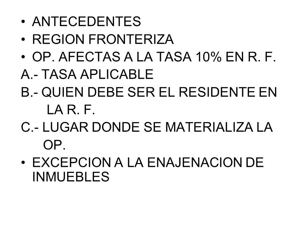 ANTECEDENTES REGION FRONTERIZA OP. AFECTAS A LA TASA 10% EN R. F. A.- TASA APLICABLE B.- QUIEN DEBE SER EL RESIDENTE EN LA R. F. C.- LUGAR DONDE SE MA
