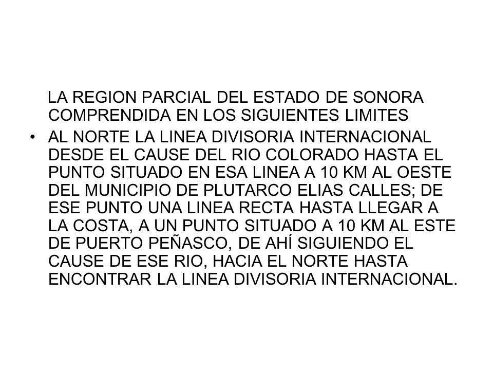 LA REGION PARCIAL DEL ESTADO DE SONORA COMPRENDIDA EN LOS SIGUIENTES LIMITES AL NORTE LA LINEA DIVISORIA INTERNACIONAL DESDE EL CAUSE DEL RIO COLORADO
