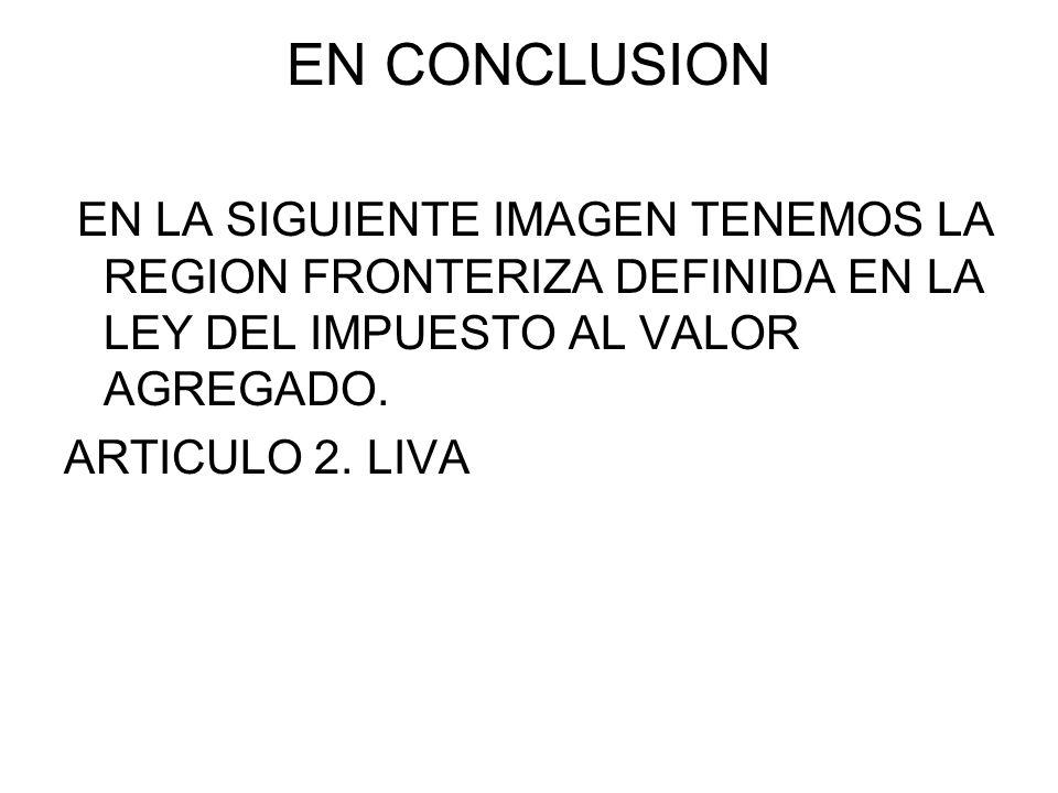 EN CONCLUSION EN LA SIGUIENTE IMAGEN TENEMOS LA REGION FRONTERIZA DEFINIDA EN LA LEY DEL IMPUESTO AL VALOR AGREGADO. ARTICULO 2. LIVA