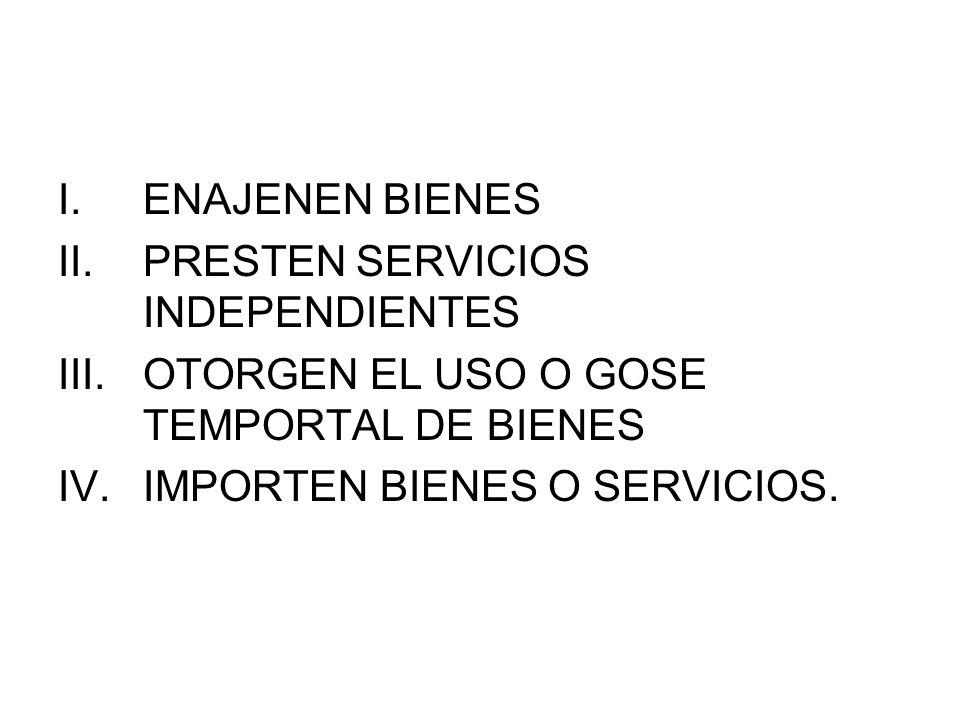 I.ENAJENEN BIENES II.PRESTEN SERVICIOS INDEPENDIENTES III.OTORGEN EL USO O GOSE TEMPORTAL DE BIENES IV.IMPORTEN BIENES O SERVICIOS.