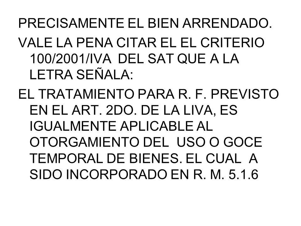 PRECISAMENTE EL BIEN ARRENDADO. VALE LA PENA CITAR EL EL CRITERIO 100/2001/IVA DEL SAT QUE A LA LETRA SEÑALA: EL TRATAMIENTO PARA R. F. PREVISTO EN EL