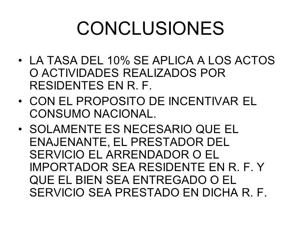 CONCLUSIONES LA TASA DEL 10% SE APLICA A LOS ACTOS O ACTIVIDADES REALIZADOS POR RESIDENTES EN R. F. CON EL PROPOSITO DE INCENTIVAR EL CONSUMO NACIONAL