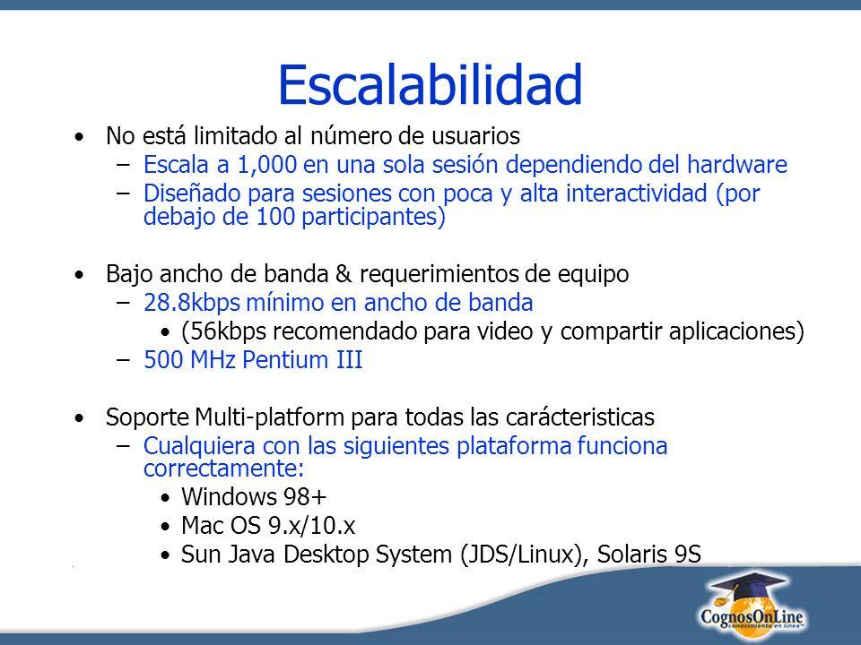 Escalabilidad No está limitado al número de usuarios –Escala a 1,000 en una sola sesión dependiendo del hardware –Diseñado para sesiones con poca y alta interactividad (por debajo de 100 participantes) Bajo ancho de banda & requerimientos de equipo –28.8kbps mínimo en ancho de banda (56kbps recomendado para video y compartir aplicaciones) –500 MHz Pentium III Soporte Multi-platform para todas las carácteristicas –Cualquiera con las siguientes plataforma funciona correctamente: Windows 98+ Mac OS 9.x/10.x Sun Java Desktop System (JDS/Linux), Solaris 9S