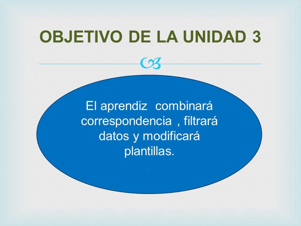 OBJETIVO DE LA UNIDAD 3 El aprendiz combinará correspondencia, filtrará datos y modificará plantillas..