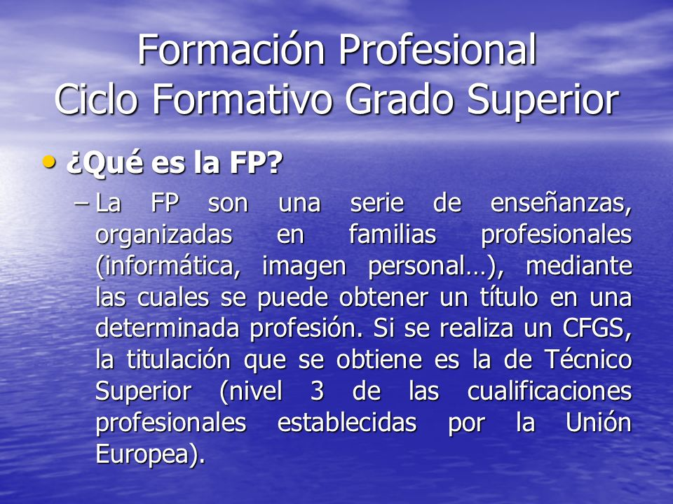 Formación Profesional Ciclo Formativo Grado Superior ¿Qué es la FP? ¿Qué es la FP? –La FP son una serie de enseñanzas, organizadas en familias profesi