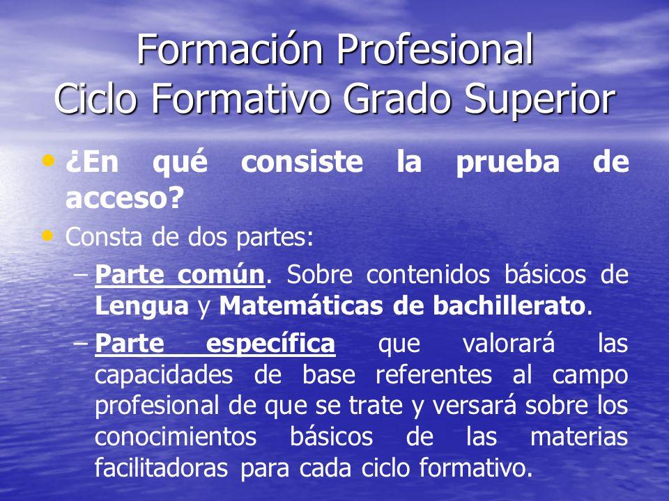 Formación Profesional Ciclo Formativo Grado Superior ¿En qué consiste la prueba de acceso? Consta de dos partes: – –Parte común. Sobre contenidos bási