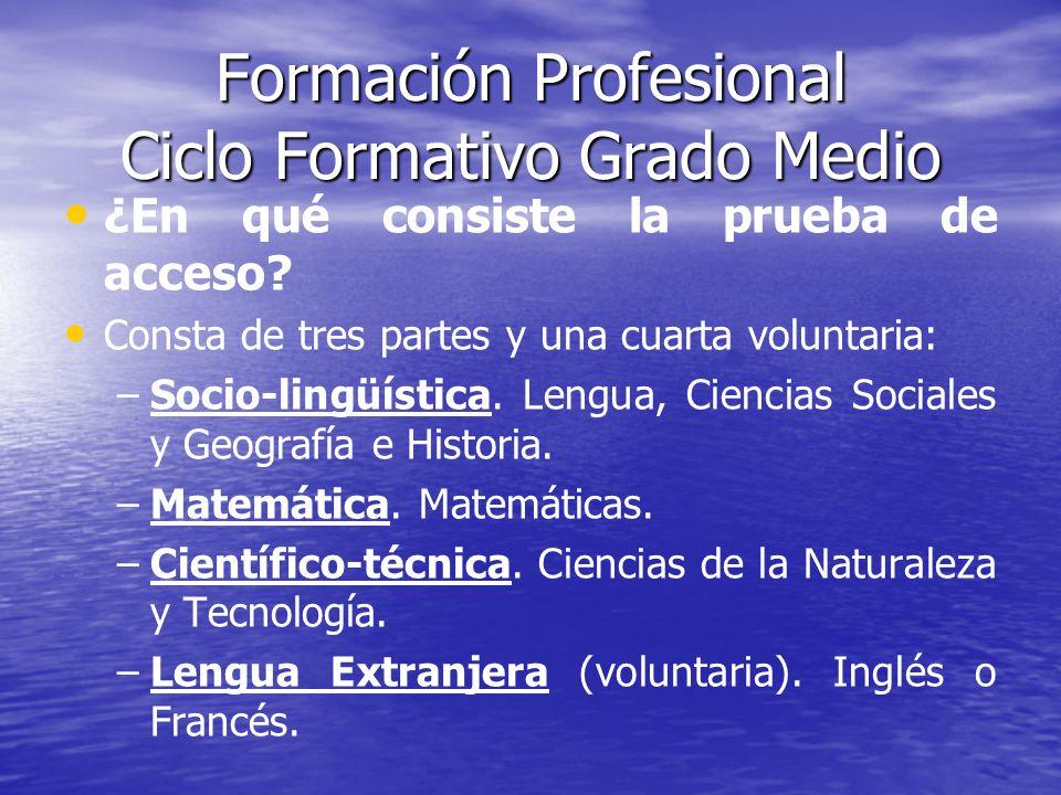 Formación Profesional Ciclo Formativo Grado Medio ¿En qué consiste la prueba de acceso? Consta de tres partes y una cuarta voluntaria: – –Socio-lingüí