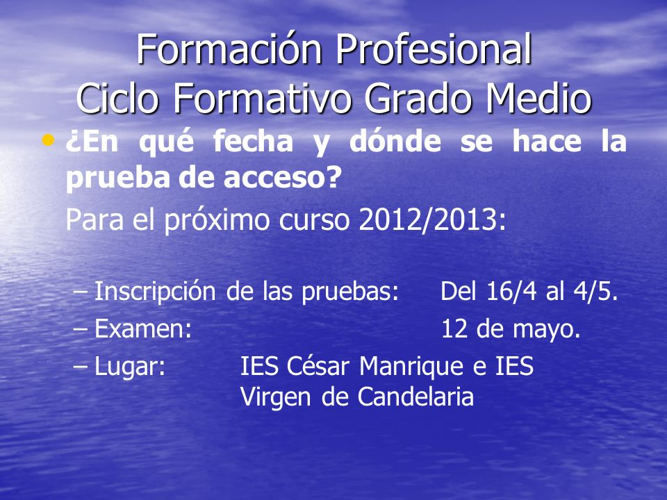 Formación Profesional Ciclo Formativo Grado Medio ¿En qué fecha y dónde se hace la prueba de acceso? Para el próximo curso 2012/2013: – –Inscripción d