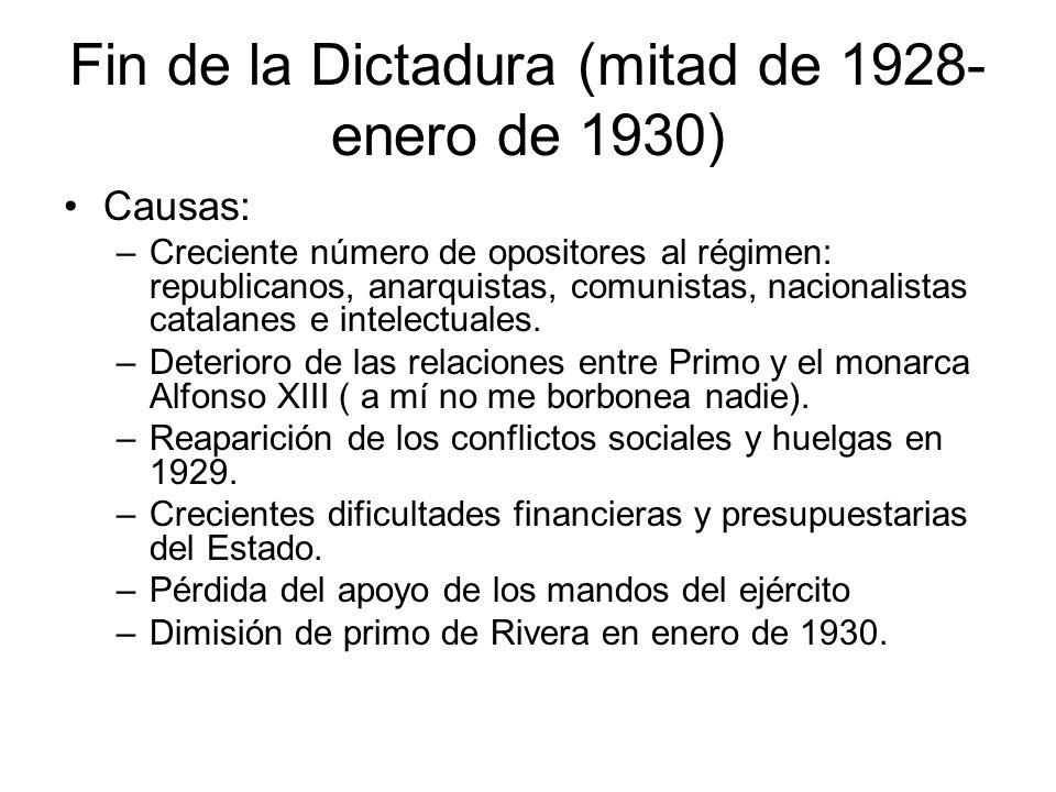 Fin de la Dictadura (mitad de 1928- enero de 1930) Causas: –Creciente número de opositores al régimen: republicanos, anarquistas, comunistas, nacional