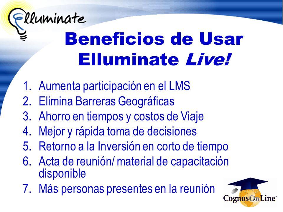 Beneficios de Usar Elluminate Live! 1.Aumenta participación en el LMS 2.Elimina Barreras Geográficas 3.Ahorro en tiempos y costos de Viaje 4.Mejor y r