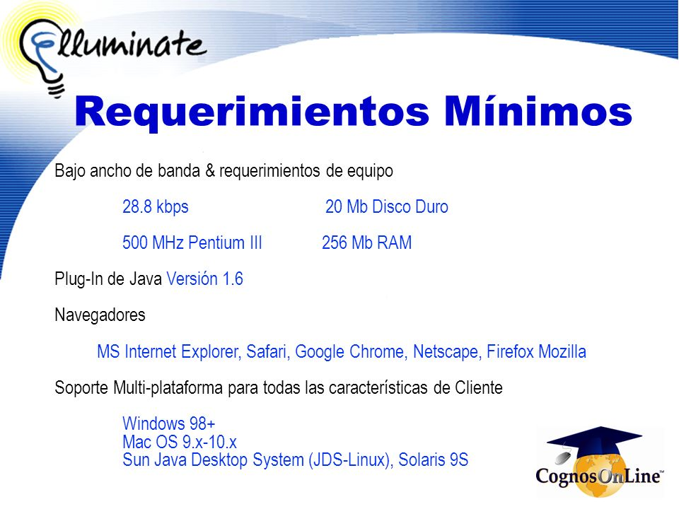 Requerimientos Mínimos Bajo ancho de banda & requerimientos de equipo 28.8 kbps 20 Mb Disco Duro 500 MHz Pentium III 256 Mb RAM Plug-In de Java Versió