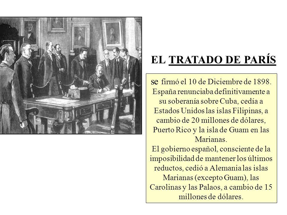 EL TRATADO DE PARÍS se firmó el 10 de Diciembre de 1898. España renunciaba definitivamente a su soberanía sobre Cuba, cedía a Estados Unidos las islas