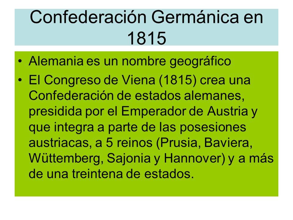 Confederación Germánica en 1815 Alemania es un nombre geográfico El Congreso de Viena (1815) crea una Confederación de estados alemanes, presidida por