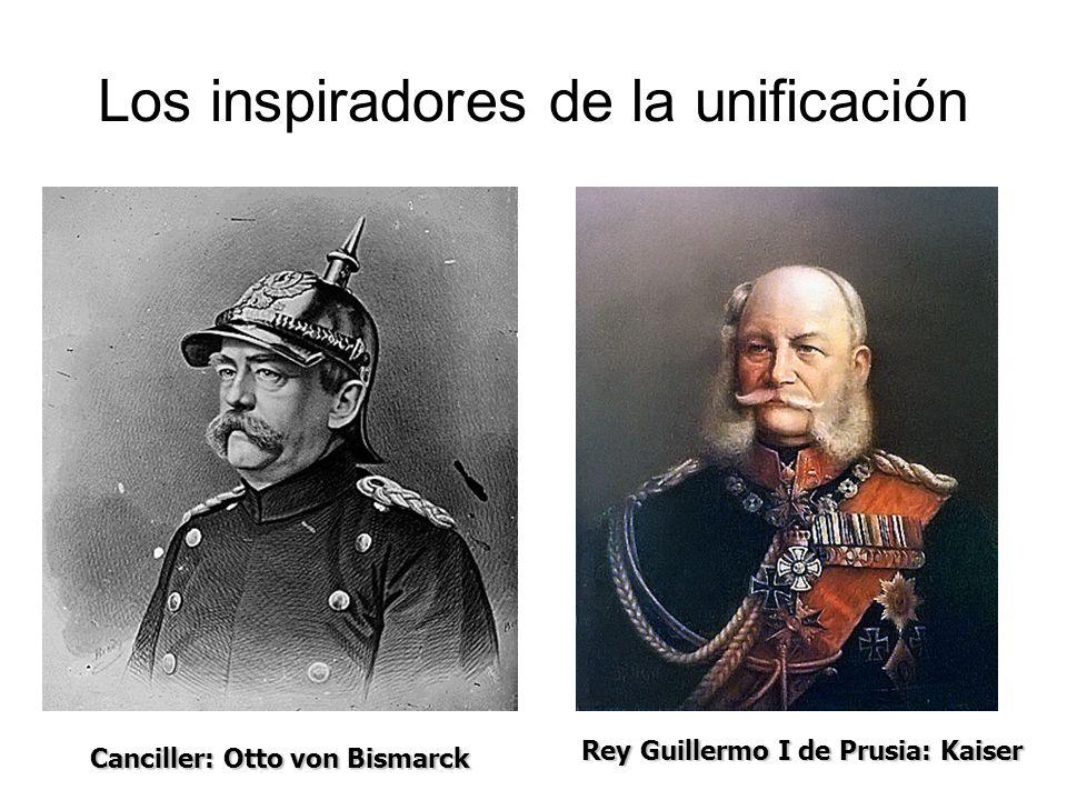 Los inspiradores de la unificación Canciller: Otto von Bismarck Rey Guillermo I de Prusia: Kaiser