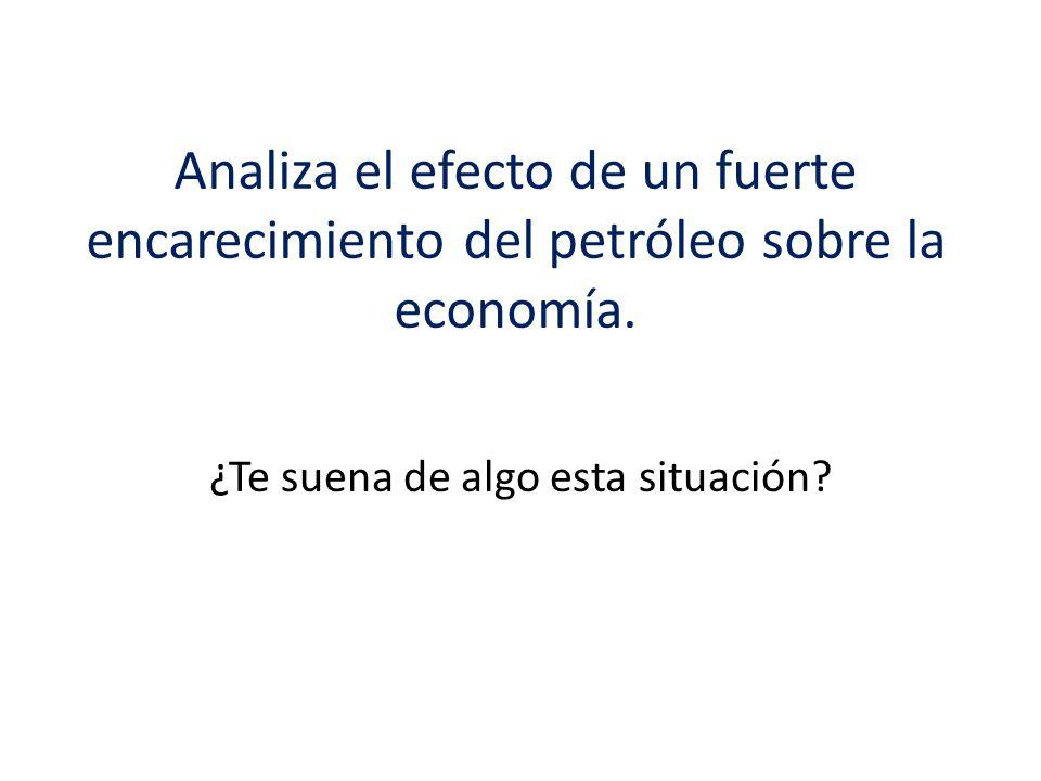 Analiza el efecto de un fuerte encarecimiento del petróleo sobre la economía. ¿Te suena de algo esta situación?