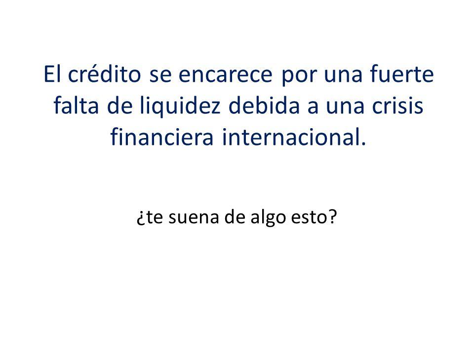 El crédito se encarece por una fuerte falta de liquidez debida a una crisis financiera internacional. ¿te suena de algo esto?
