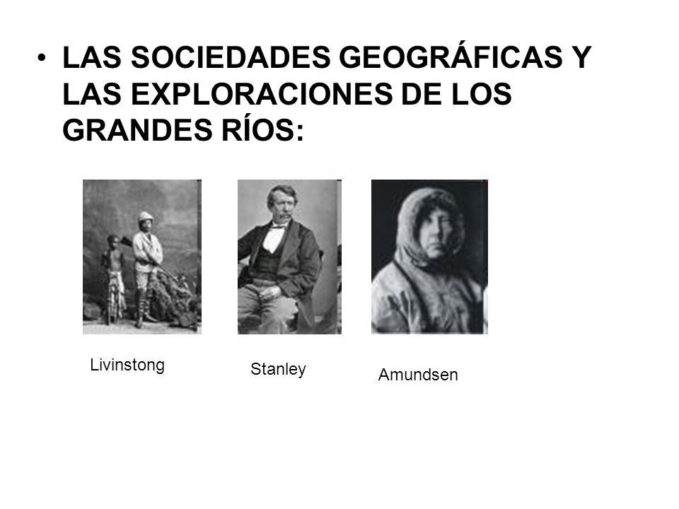 LAS SOCIEDADES GEOGRÁFICAS Y LAS EXPLORACIONES DE LOS GRANDES RÍOS: Livinstong Stanley Amundsen
