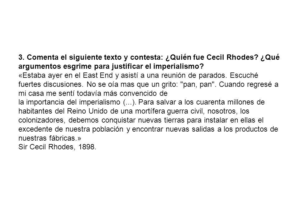 3. Comenta el siguiente texto y contesta: ¿Quién fue Cecil Rhodes? ¿Qué argumentos esgrime para justificar el imperialismo? «Estaba ayer en el East En