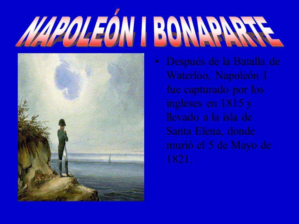 Después de la Batalla de Waterloo, Napoleón I fue capturado por los ingleses en 1815 y llevado a la isla de Santa Elena, donde murió el 5 de Mayo de 1