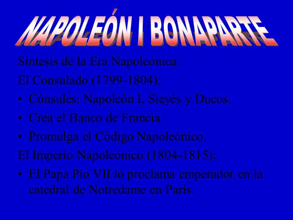 Síntesis de la Era Napoleónica: El Consulado (1799-1804): Cónsules: Napoleón I, Sieyés y Ducos. Crea el Banco de Francia. Promulga el Código Napoleóni