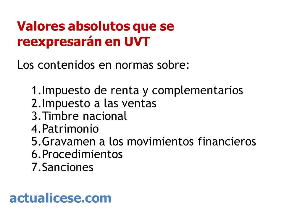 actualicese.com Valores absolutos que se reexpresarán en UVT Los contenidos en normas sobre: 1.Impuesto de renta y complementarios 2.Impuesto a las ve