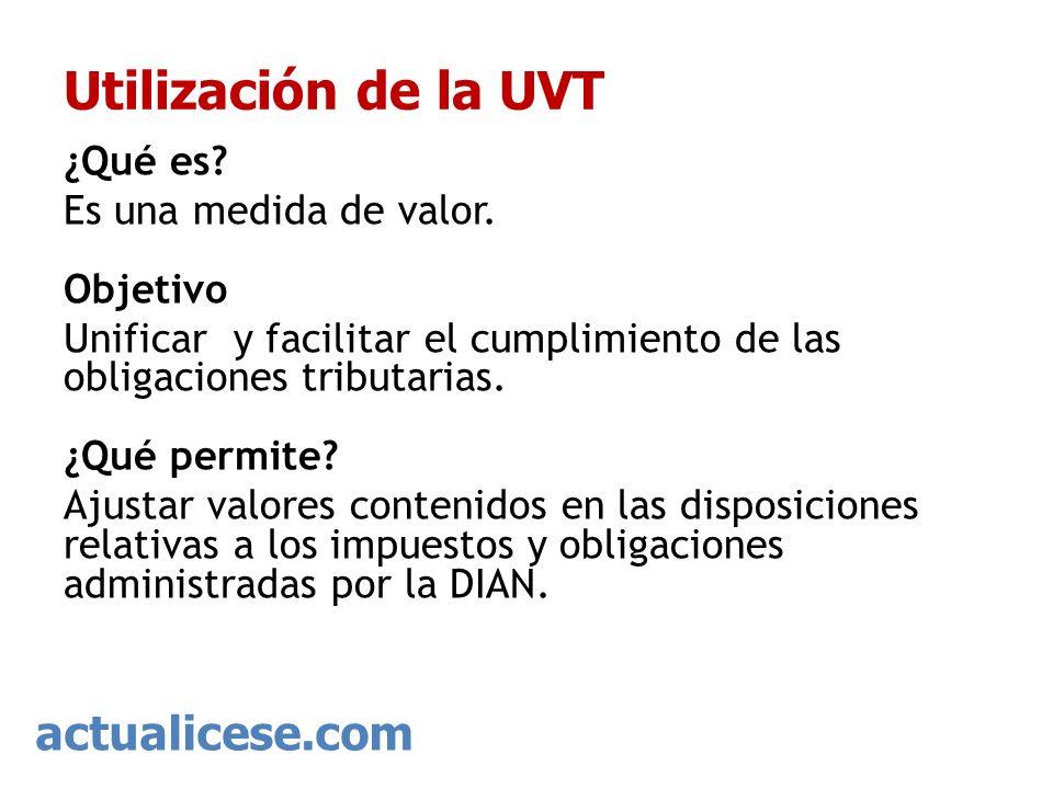 actualicese.com Utilización de la UVT ¿Qué es? Es una medida de valor. Objetivo Unificar y facilitar el cumplimiento de las obligaciones tributarias.