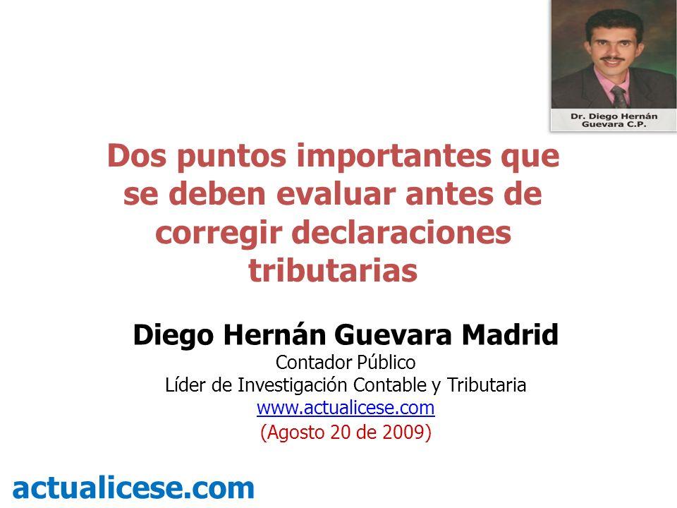 Dos puntos importantes que se deben evaluar antes de corregir declaraciones tributarias actualicese.com Diego Hernán Guevara Madrid Contador Público Líder de Investigación Contable y Tributaria www.actualicese.com (Agosto 20 de 2009)