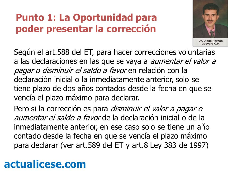 Según el art.588 del ET, para hacer correcciones voluntarias a las declaraciones en las que se vaya a aumentar el valor a pagar o disminuir el saldo a
